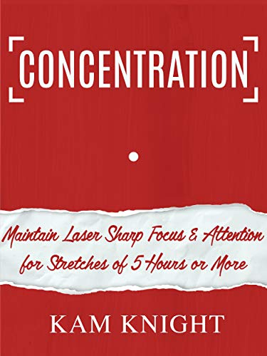 Concentration: Maintain Laser-Sharp Focus and Attention for Stretches of 5 Hours or More