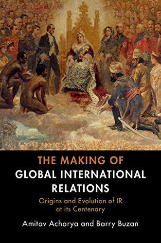 The Making of Global International Relations: Origins and Evolution of IR at its Centenary By Amitav Acharya and Barry Buzan