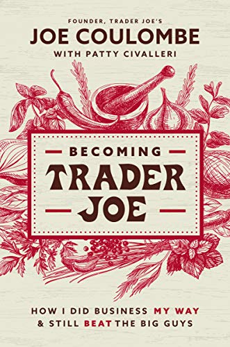Becoming Trader Joe How I Did Business My Way and Still Beat the Big Guys by Joe Coulombe, Patty Civalleri