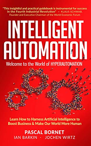 INTELLIGENT AUTOMATION: Learn how to harness Artificial Intelligence to boost business & make our world more human By Pascal Bornet, Ian Barkin and Jochen Wirtz