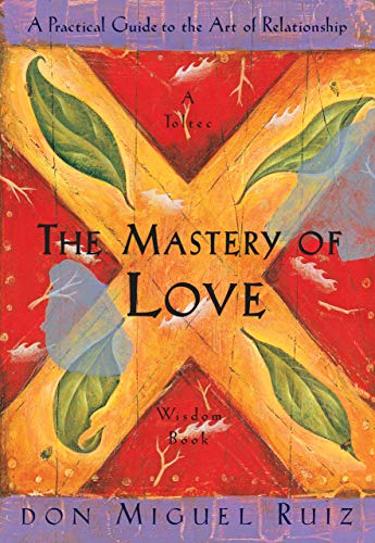 The Mastery of Love A Practical Guide to the Art of Relationship by Don Miguel Ruiz