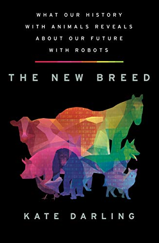 The New Breed: What Our History with Animals Reveals about Our Future with Robots By Kate Darling