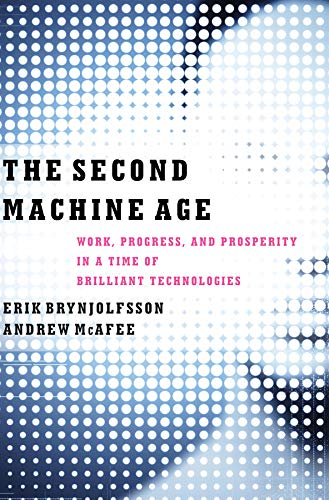 The Second Machine Age: Work, Progress, and Prosperity in a Time of Brilliant Technologies By Erik Brynjolfsson and Andrew McAfee